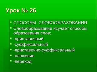 Урок № 26 СПОСОБЫ СЛОВООБРАЗОВАНИЯ Словообразование изучает способы образован