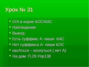 Урок № 31 О/А в корне КОС/КАС Наблюдение Вывод: Есть суффикс А -пиши КАС Нет