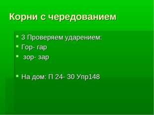 Корни с чередованием 3 Проверяем ударением: Гор- гар зор- зар На дом: П 24- 3