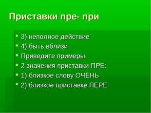 Приставки пре- при 3) неполное действие 4) быть вблизи Приведите примеры 2 зн