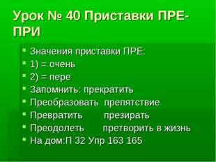 Урок № 40 Приставки ПРЕ- ПРИ Значения приставки ПРЕ: 1) = очень 2) = пере Зап