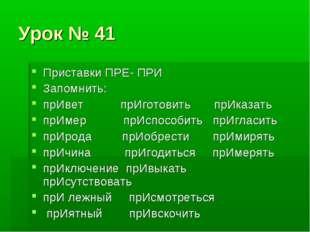 Урок № 41 Приставки ПРЕ- ПРИ Запомнить: прИвет прИготовить прИказать прИмер п