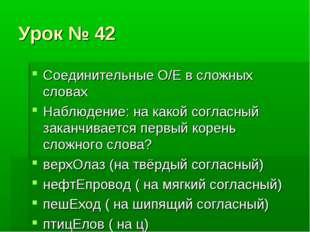 Урок № 42 Соединительные О/Е в сложных словах Наблюдение: на какой согласный