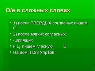 О/е в сложных словах 1) после ТВЁРДЫХ согласных пишем О 2) после мягких согла