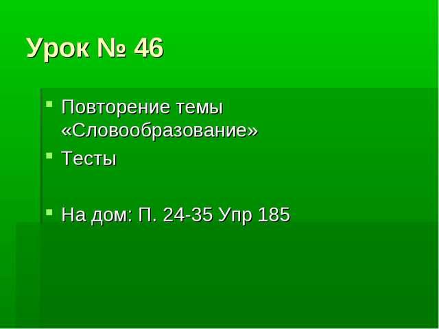 Урок № 46 Повторение темы «Словообразование» Тесты На дом: П. 24-35 Упр 185