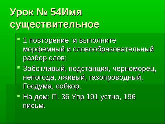 Урок № 54Имя существительное 1 повторение :и выполните морфемный и словообраз...