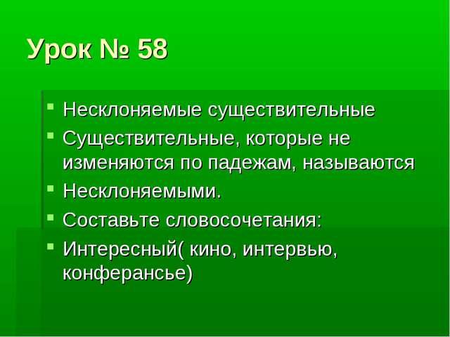 Урок № 58 Несклоняемые существительные Существительные, которые не изменяются...