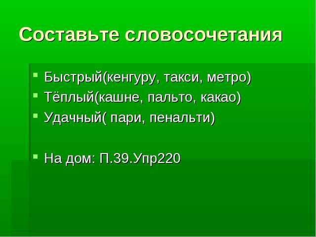 Составьте словосочетания Быстрый(кенгуру, такси, метро) Тёплый(кашне, пальто,...