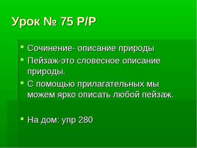Урок № 75 Р/Р Сочинение- описание природы Пейзаж-это словесное описание приро...