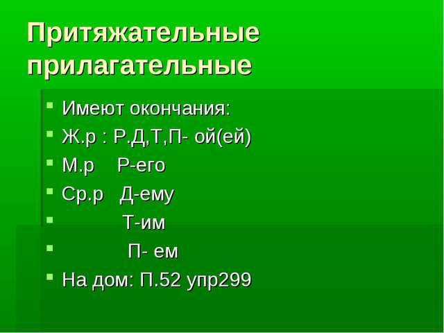 Притяжательные прилагательные Имеют окончания: Ж.р : Р.Д,Т,П- ой(ей) М.р Р-ег...