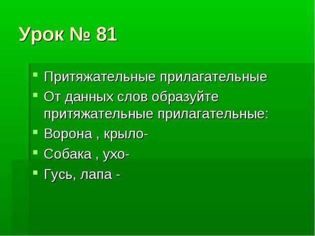 Урок № 81 Притяжательные прилагательные От данных слов образуйте притяжательн...