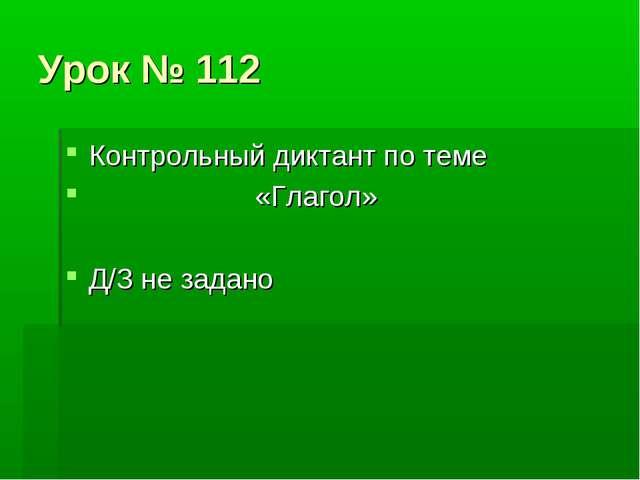 Урок № 112 Контрольный диктант по теме «Глагол» Д/З не задано