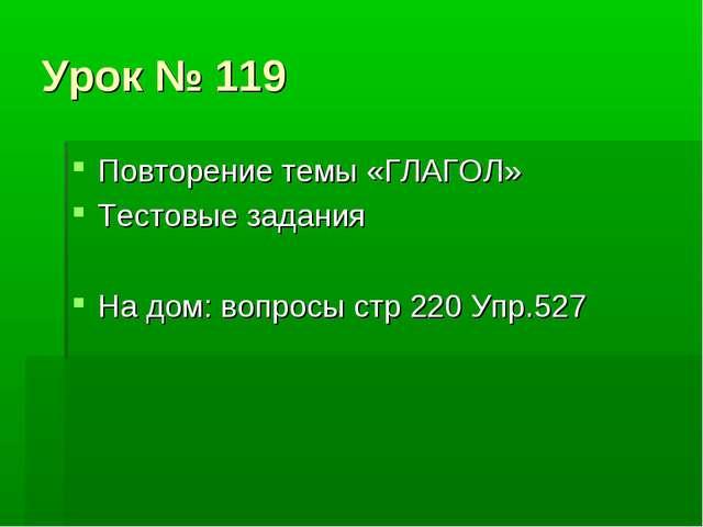 Урок № 119 Повторение темы «ГЛАГОЛ» Тестовые задания На дом: вопросы стр 220...