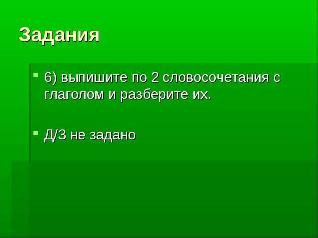 Задания 6) выпишите по 2 словосочетания с глаголом и разберите их. Д/З не зад...