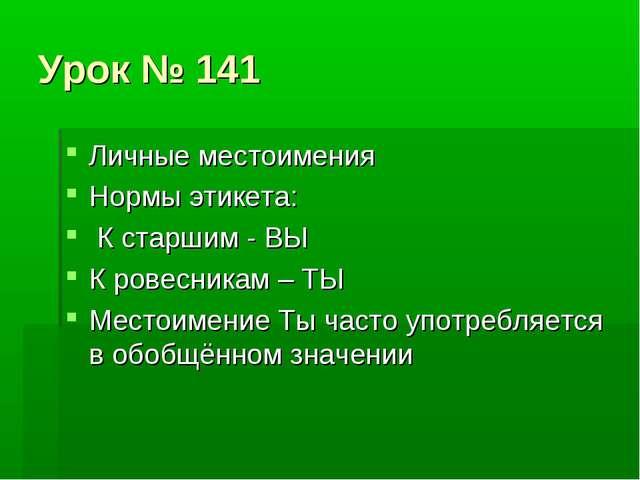 Урок № 141 Личные местоимения Нормы этикета: К старшим - ВЫ К ровесникам – ТЫ...