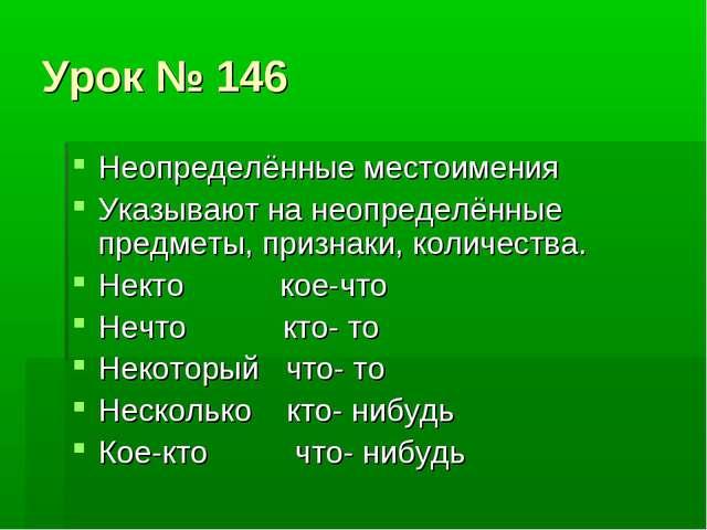 Урок № 146 Неопределённые местоимения Указывают на неопределённые предметы, п...