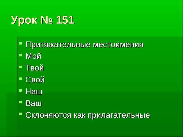 Урок № 151 Притяжательные местоимения Мой Твой Свой Наш Ваш Склоняются как пр...