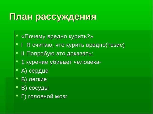План рассуждения «Почему вредно курить?» I Я считаю, что курить вредно(тезис)...