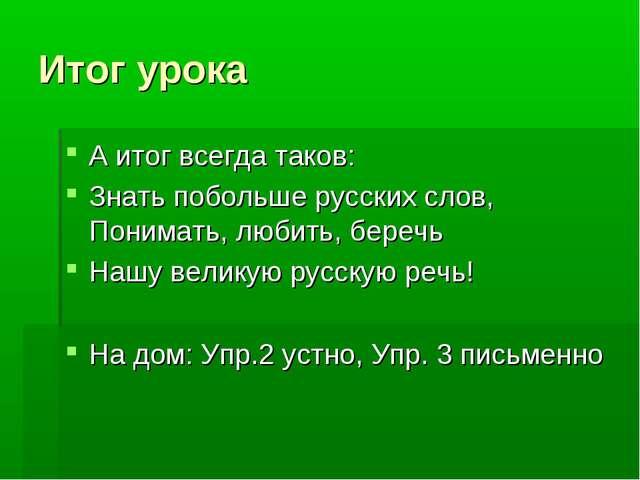 Итог урока А итог всегда таков: Знать побольше русских слов, Понимать, любить...