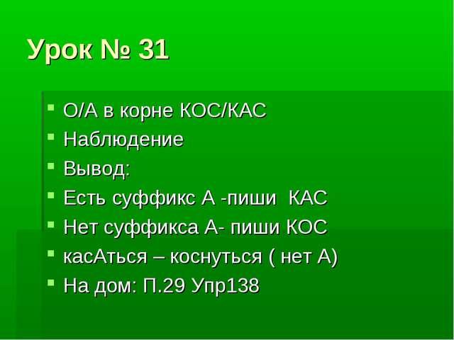 Урок № 31 О/А в корне КОС/КАС Наблюдение Вывод: Есть суффикс А -пиши КАС Нет...