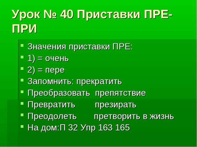 Урок № 40 Приставки ПРЕ- ПРИ Значения приставки ПРЕ: 1) = очень 2) = пере Зап...