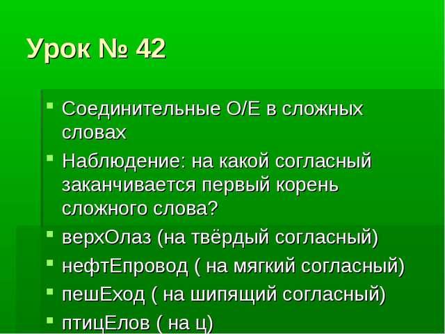 Урок № 42 Соединительные О/Е в сложных словах Наблюдение: на какой согласный...