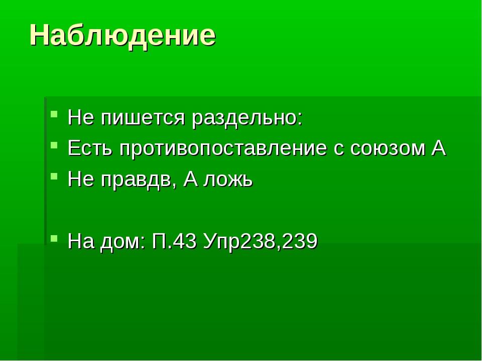 Наблюдение Не пишется раздельно: Есть противопоставление с союзом А Не правдв...