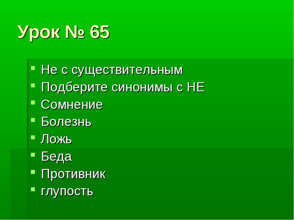 Урок № 65 Не с существительным Подберите синонимы с НЕ Сомнение Болезнь Ложь...