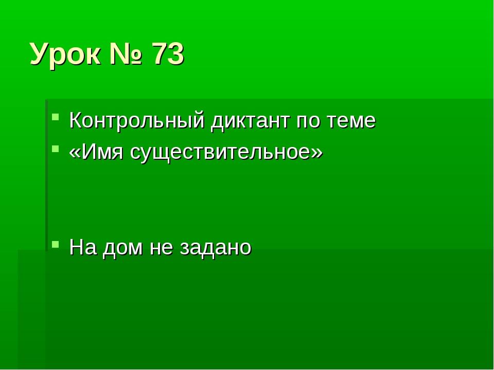 Урок № 73 Контрольный диктант по теме «Имя существительное» На дом не задано