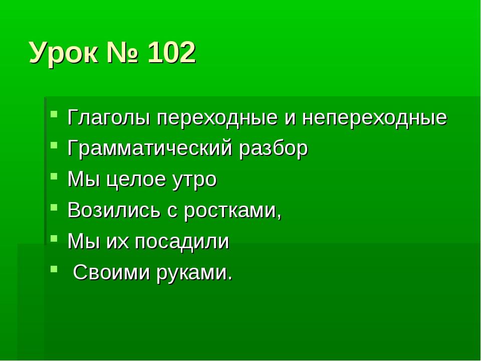 Урок № 102 Глаголы переходные и непереходные Грамматический разбор Мы целое у...