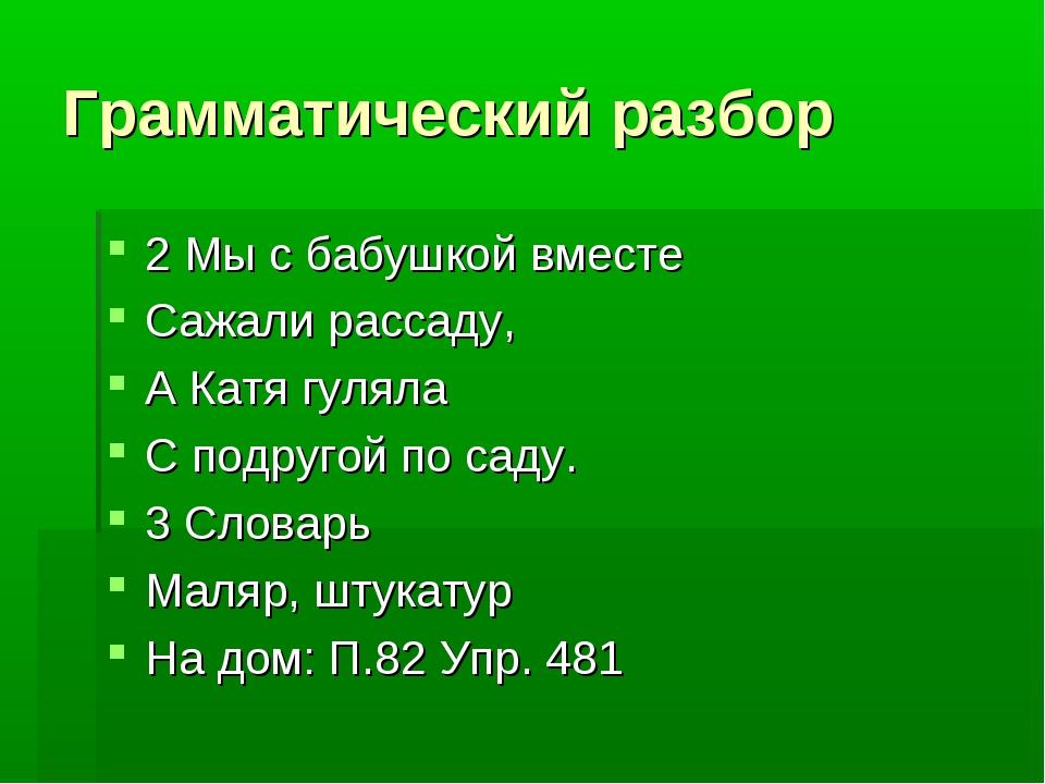Грамматический разбор 2 Мы с бабушкой вместе Сажали рассаду, А Катя гуляла С...