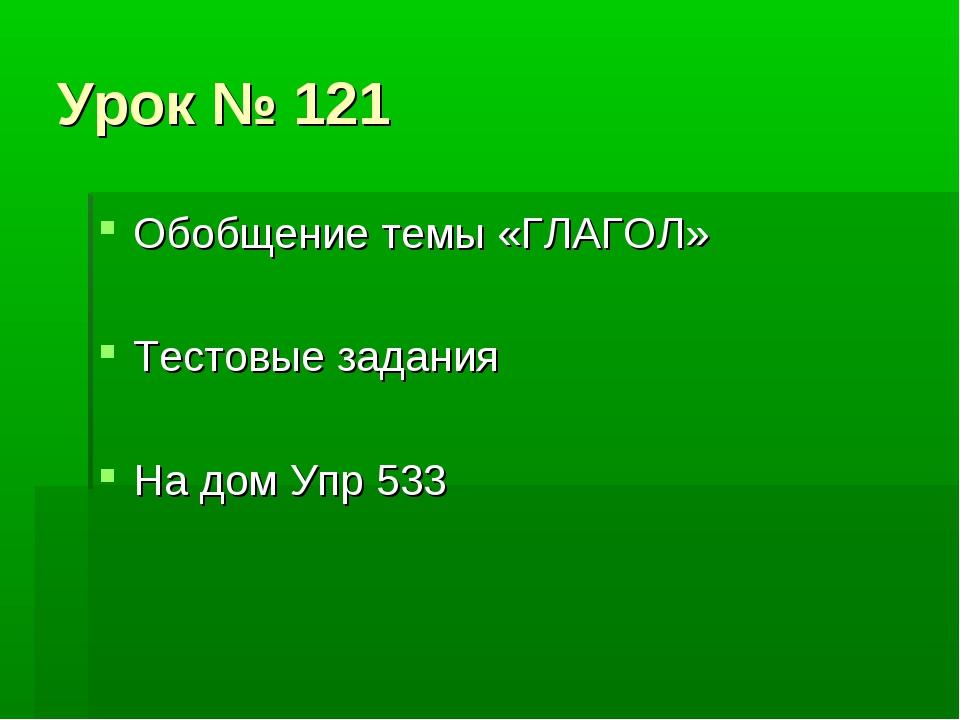 Урок № 121 Обобщение темы «ГЛАГОЛ» Тестовые задания На дом Упр 533