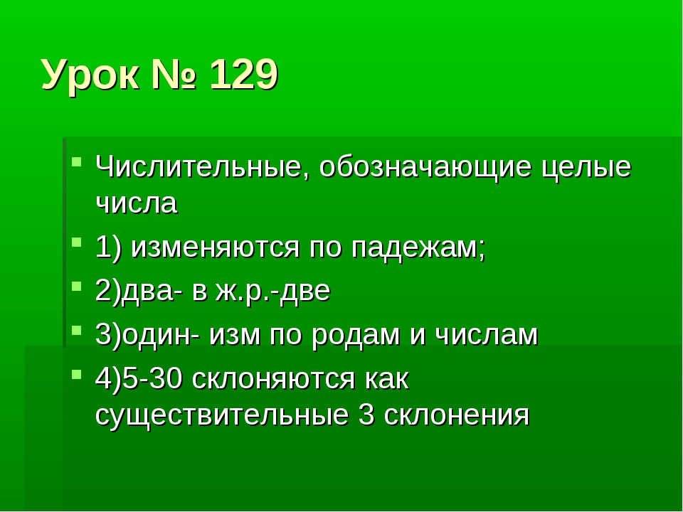 Урок № 129 Числительные, обозначающие целые числа 1) изменяются по падежам; 2...