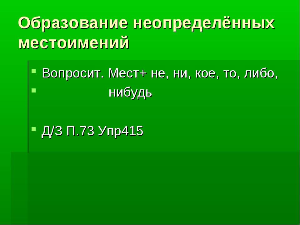 Образование неопределённых местоимений Вопросит. Мест+ не, ни, кое, то, либо,...