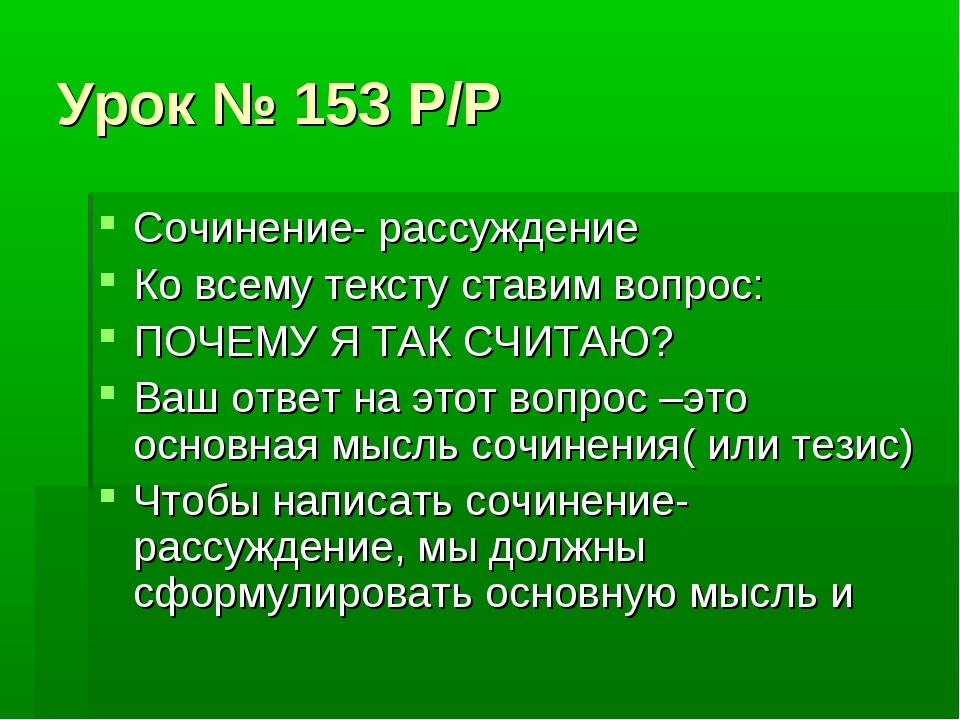 Урок № 153 Р/Р Сочинение- рассуждение Ко всему тексту ставим вопрос: ПОЧЕМУ Я...