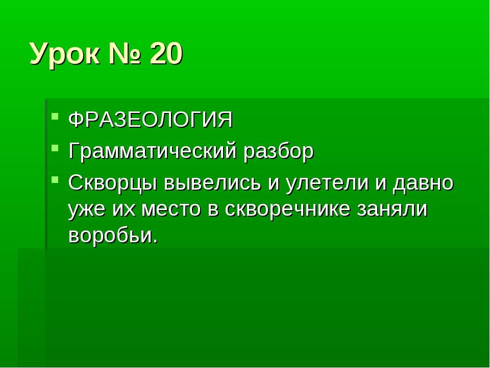 Урок № 20 ФРАЗЕОЛОГИЯ Грамматический разбор Скворцы вывелись и улетели и давн...