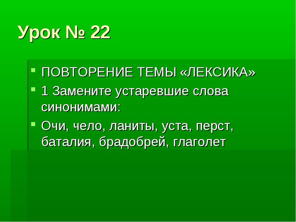 Урок № 22 ПОВТОРЕНИЕ ТЕМЫ «ЛЕКСИКА» 1 Замените устаревшие слова синонимами: О...