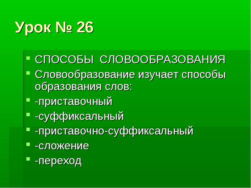 Урок № 26 СПОСОБЫ СЛОВООБРАЗОВАНИЯ Словообразование изучает способы образован...