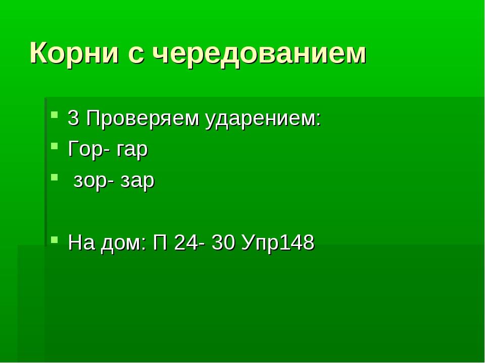 Корни с чередованием 3 Проверяем ударением: Гор- гар зор- зар На дом: П 24- 3...