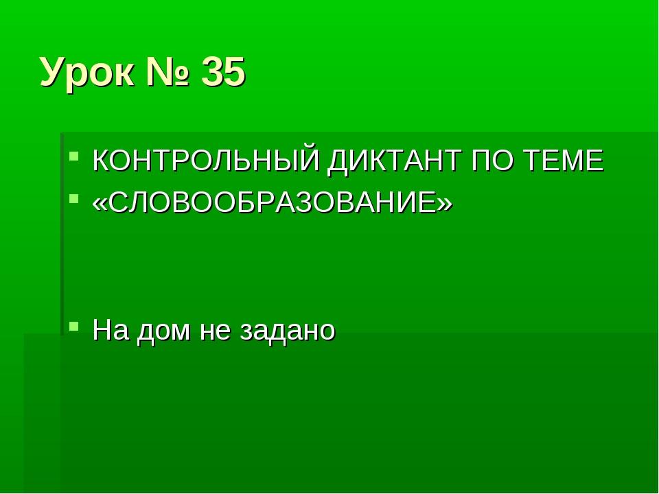 Урок № 35 КОНТРОЛЬНЫЙ ДИКТАНТ ПО ТЕМЕ «СЛОВООБРАЗОВАНИЕ» На дом не задано