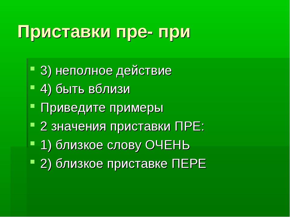 Приставки пре- при 3) неполное действие 4) быть вблизи Приведите примеры 2 зн...