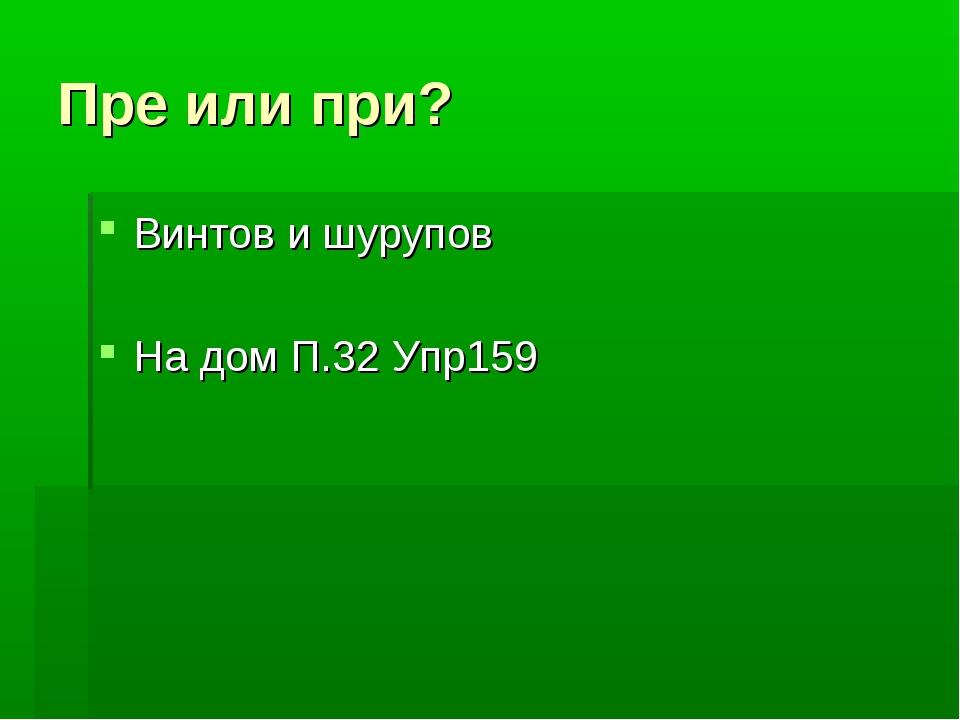 Пре или при? Винтов и шурупов На дом П.32 Упр159