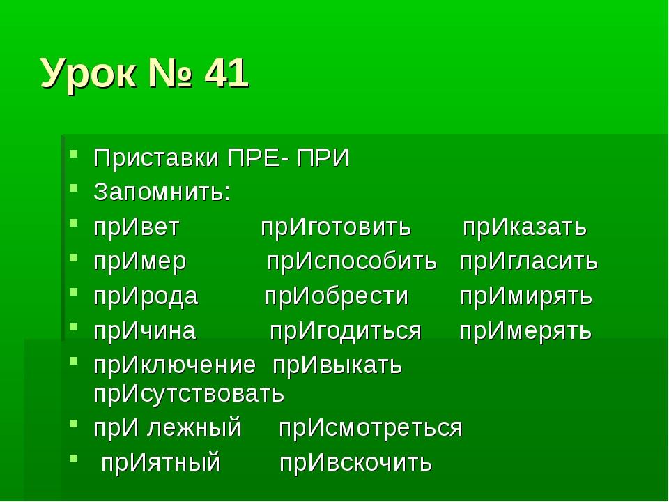 Урок № 41 Приставки ПРЕ- ПРИ Запомнить: прИвет прИготовить прИказать прИмер п...