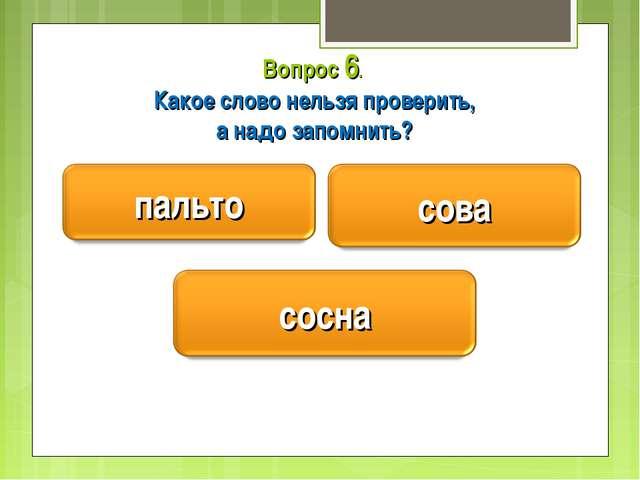 Вопрос 6. Какое слово нельзя проверить, а надо запомнить?