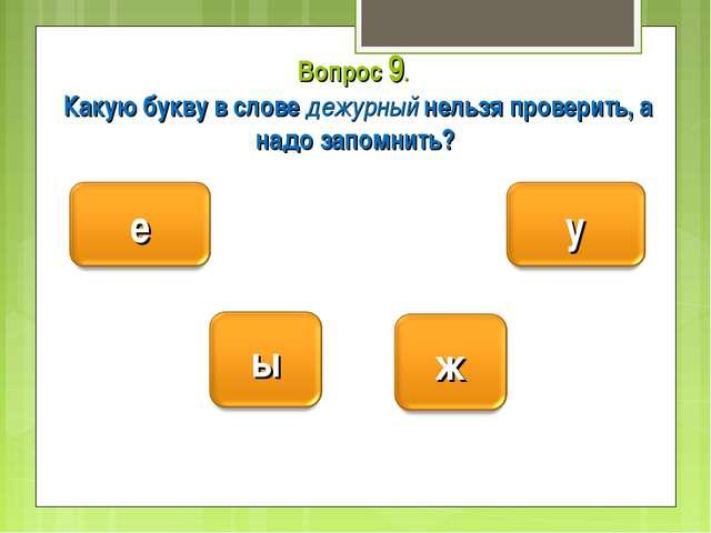 Вопрос 9. Какую букву в слове дежурный нельзя проверить, а надо запомнить?