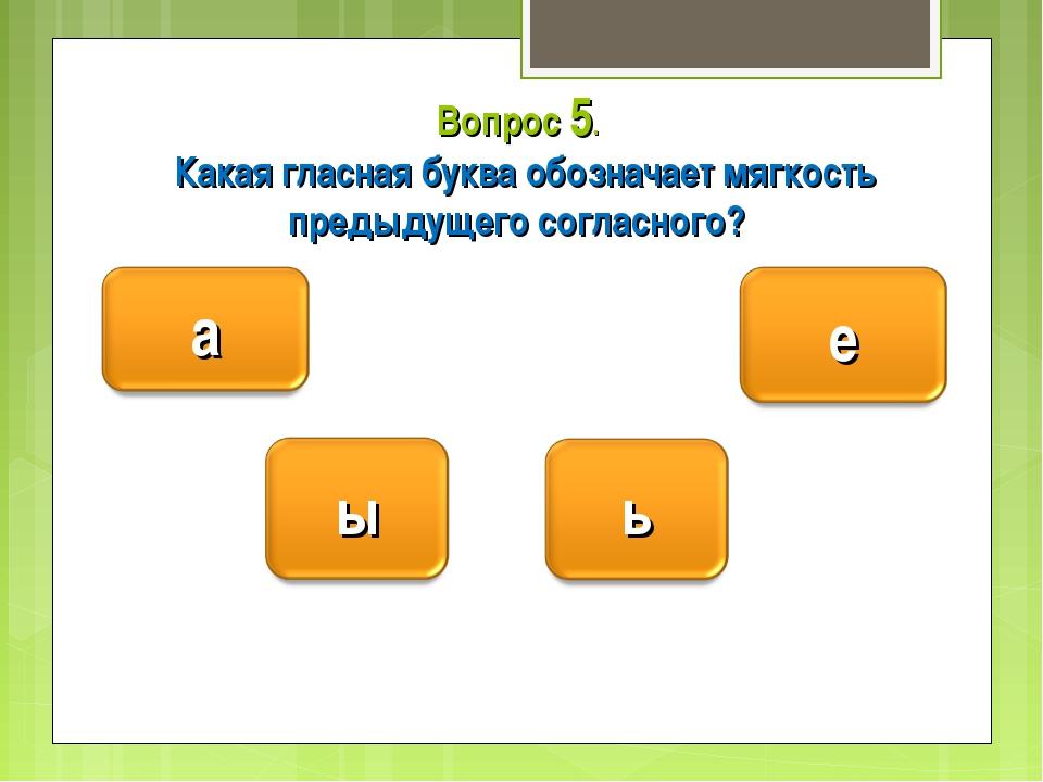 Вопрос 5. Какая гласная буква обозначает мягкость предыдущего согласного?
