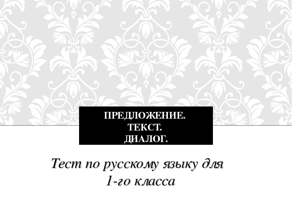 ПРЕДЛОЖЕНИЕ. ТЕКСТ. ДИАЛОГ. Тест по русскому языку для 1-го класса