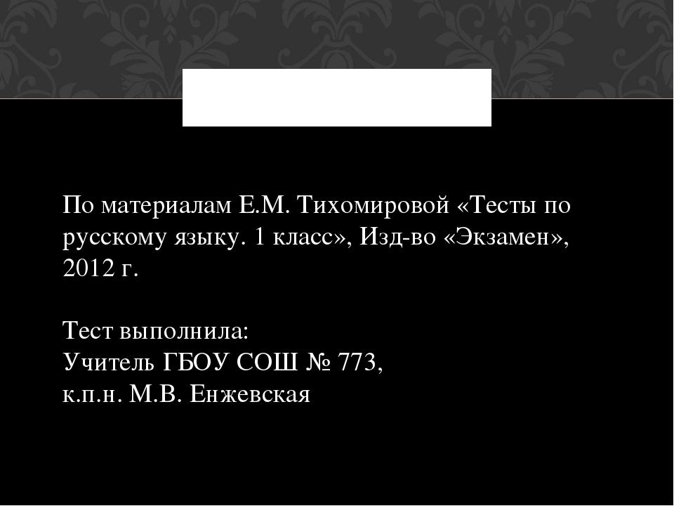 По материалам Е.М. Тихомировой «Тесты по русскому языку. 1 класс», Изд-во «Э...