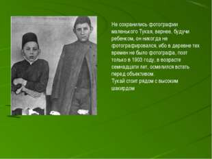 Не сохранились фотографии маленького Тукая, вернее, будучи ребенком, он никог