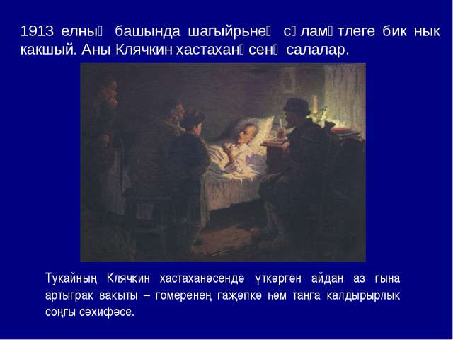 1913 елның башында шагыйрьнең сәламәтлеге бик нык какшый. Аны Клячкин хастаха...